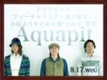 Aquapitフィーチャリング・金子雄太、 小沼ようすけ&大槻