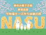 春休み親子企画 那須高原 今牧場チーズ作り体験の旅